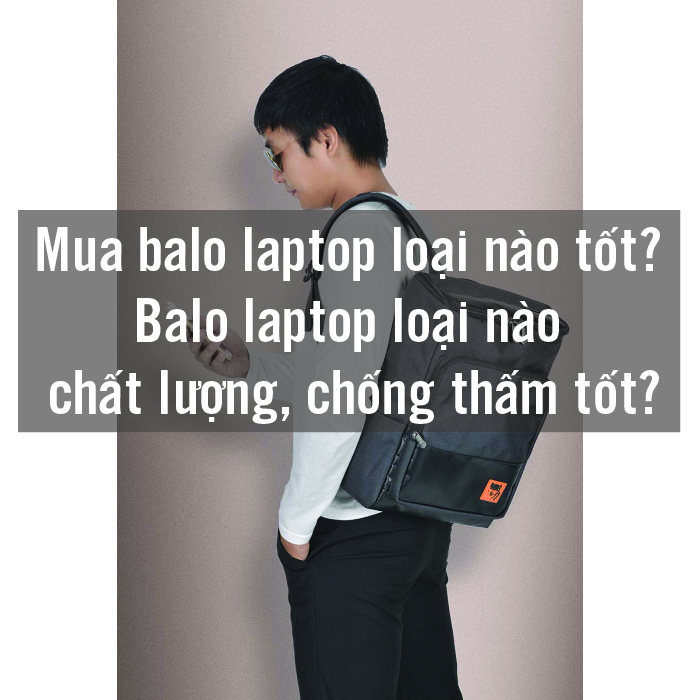 Mua balo laptop loại nào tốt? Balo laptop loại nào chất lượng, chống thấm tốt? 1